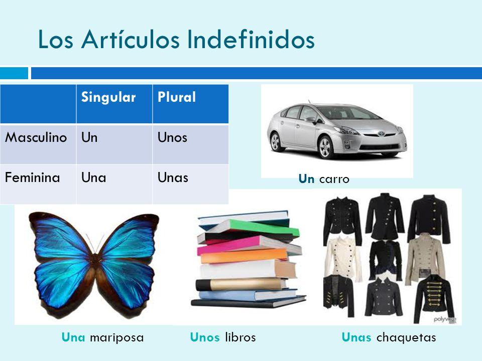 Los Artículos Indefinidos SingularPlural MasculinoUnUnos FemininaUnaUnas Un carro Una mariposaUnos librosUnas chaquetas
