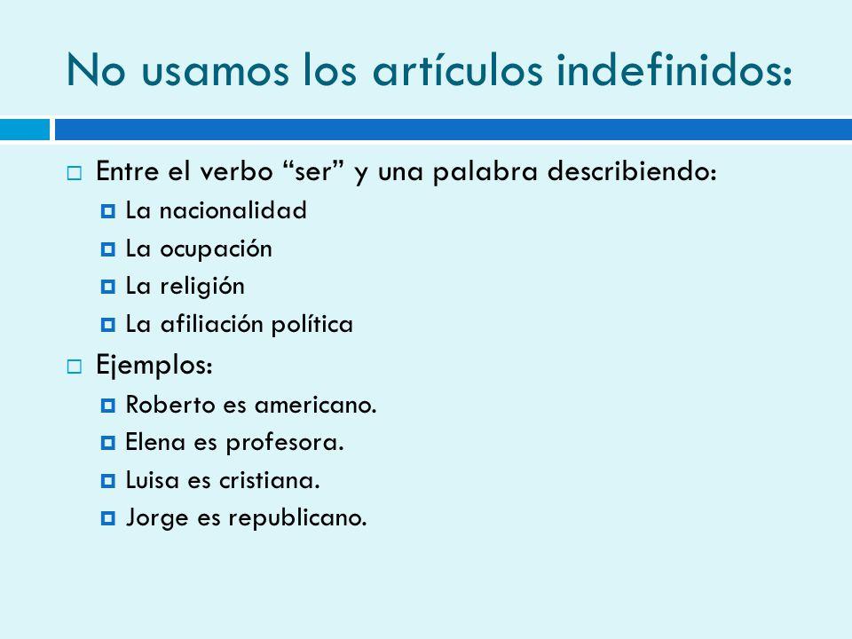 No usamos los artículos indefinidos: Entre el verbo ser y una palabra describiendo: La nacionalidad La ocupación La religión La afiliación política Ej