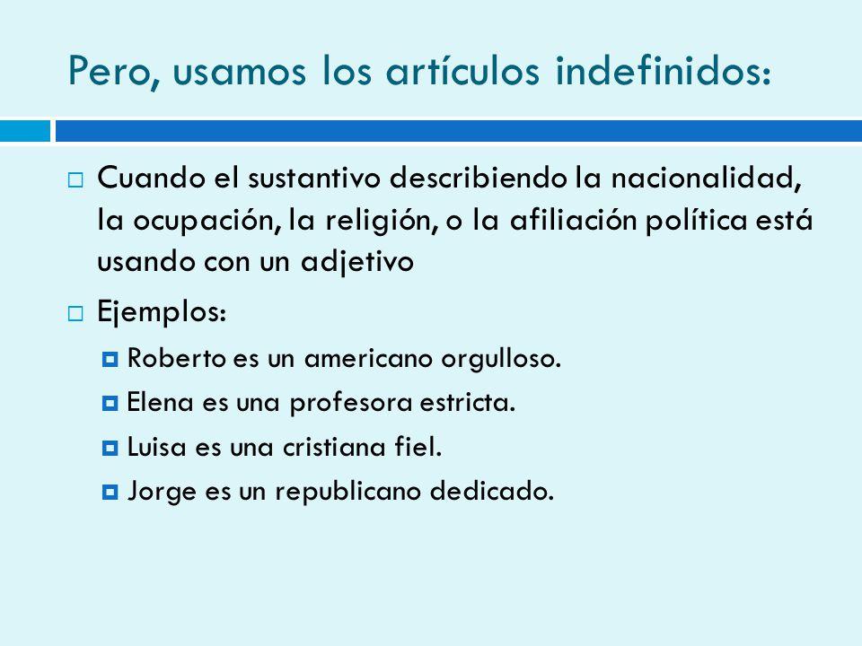 Pero, usamos los artículos indefinidos: Cuando el sustantivo describiendo la nacionalidad, la ocupación, la religión, o la afiliación política está us