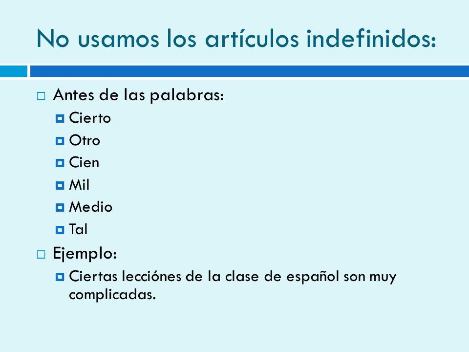 No usamos los artículos indefinidos: Antes de las palabras: Cierto Otro Cien Mil Medio Tal Ejemplo: Ciertas lecciónes de la clase de español son muy c