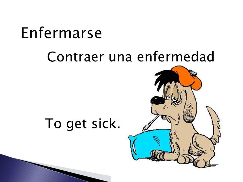 Enfermarse Contraer una enfermedad To get sick.