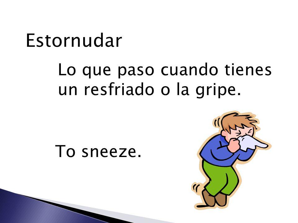 Estornudar Lo que paso cuando tienes un resfriado o la gripe. To sneeze.
