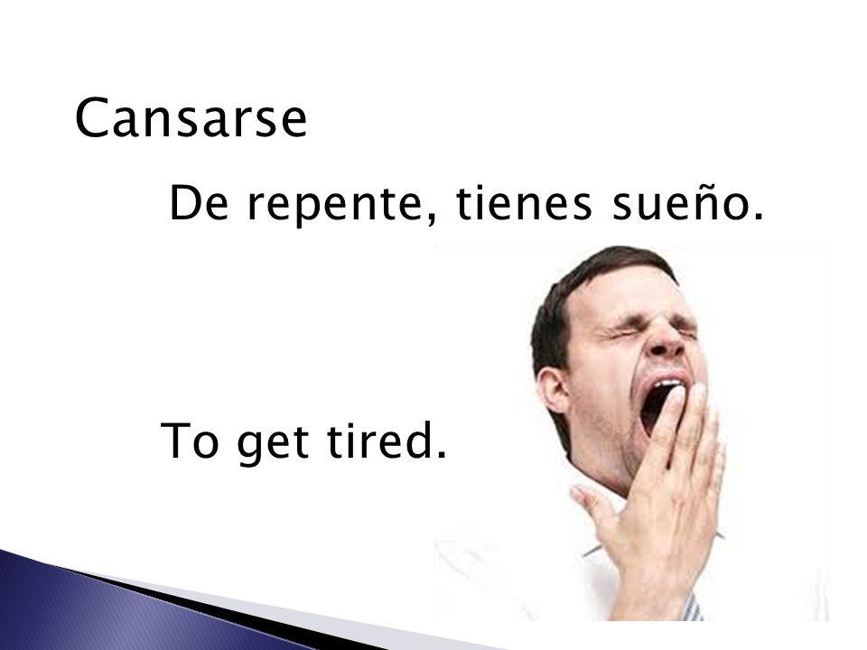 Cansarse De repente, tienes sueño. To get tired.