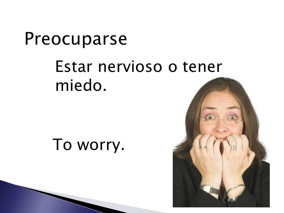 Preocuparse Estar nervioso o tener miedo. To worry.