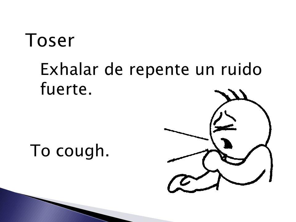 Toser Exhalar de repente un ruido fuerte. To cough.