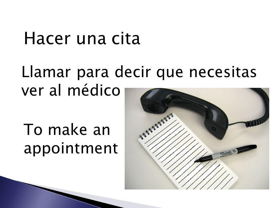 Hacer una cita Llamar para decir que necesitas ver al médico To make an appointment