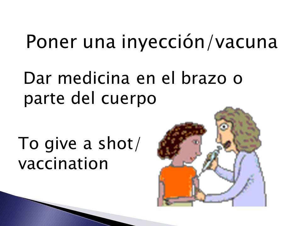 Poner una inyección/vacuna Dar medicina en el brazo o parte del cuerpo To give a shot/ vaccination