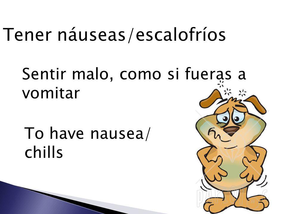 Tener náuseas/escalofríos Sentir malo, como si fueras a vomitar To have nausea/ chills
