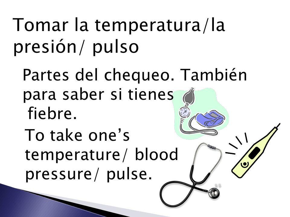 Tomar la temperatura/la presión/ pulso Partes del chequeo. También para saber si tienes fiebre. To take ones temperature/ blood pressure/ pulse.