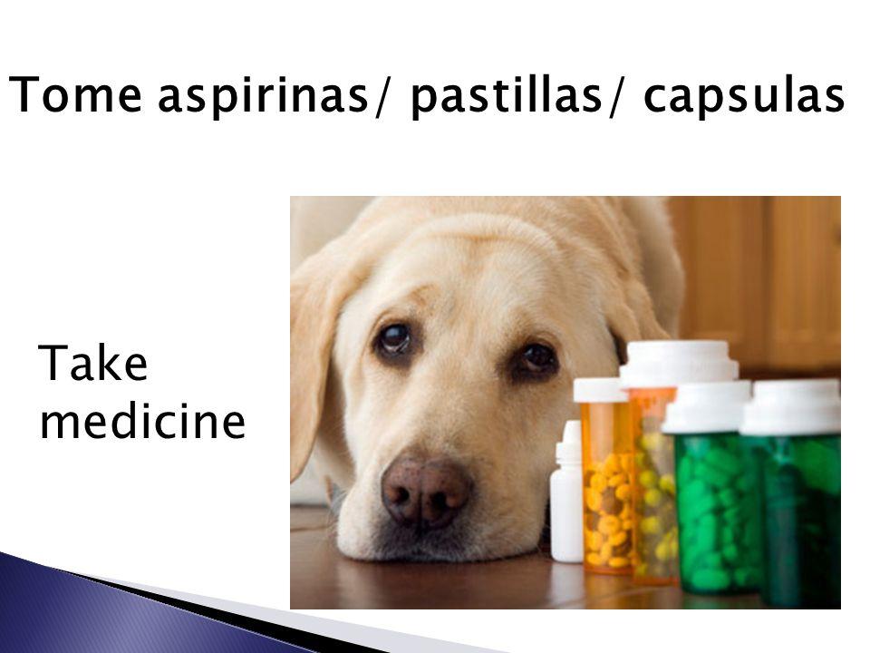 Tome aspirinas/ pastillas/ capsulas Take medicine