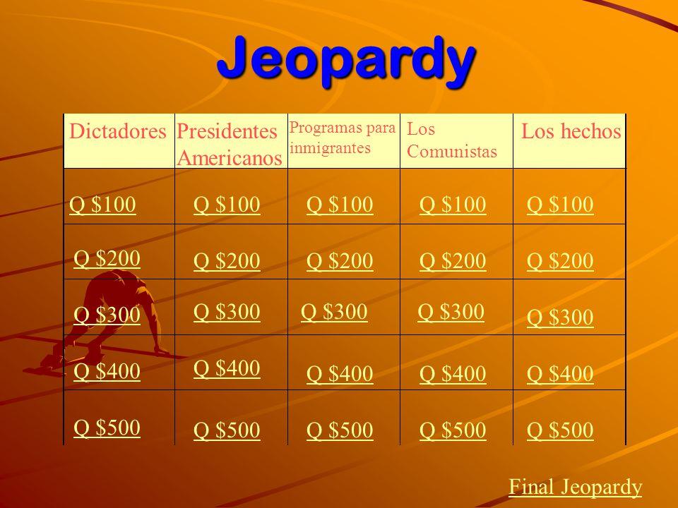 DictadoresPresidentes Americanos Programas para inmigrantes Los Comunistas Los hechos Q $100 Q $200 Q $300 Q $400 Q $500 Q $100 Q $200 Q $300 Q $400 Q $500 Final JeopardyJeopardy