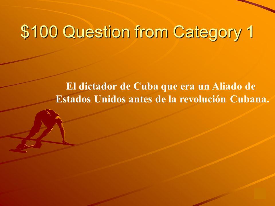 $100 Question from Category 1 El dictador de Cuba que era un Aliado de Estados Unidos antes de la revolución Cubana.