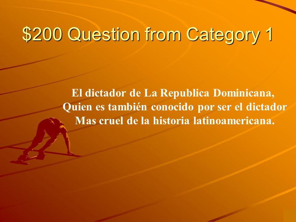 $200 Question from Category 1 El dictador de La Republica Dominicana, Quien es también conocido por ser el dictador Mas cruel de la historia latinoamericana.