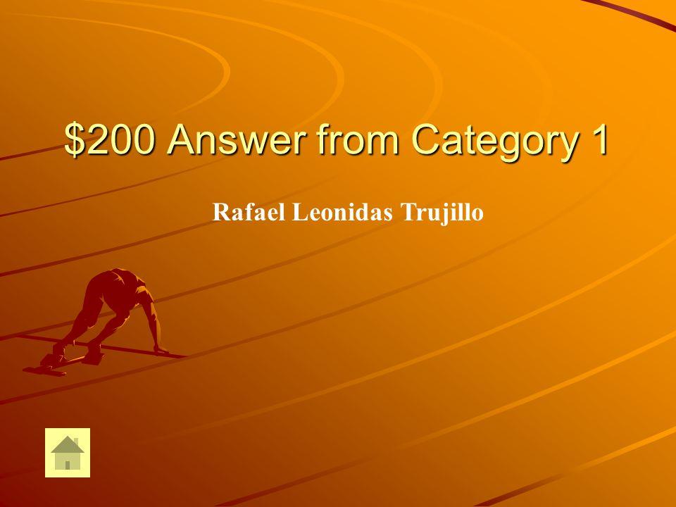 $200 Answer from Category 1 Rafael Leonidas Trujillo