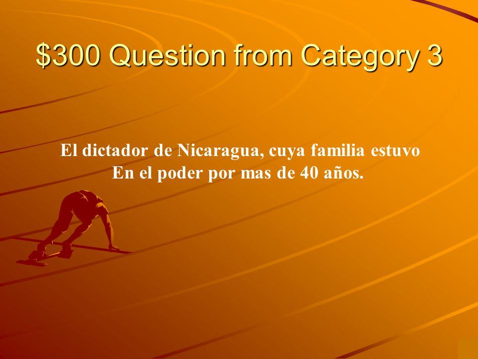 $300 Question from Category 3 El dictador de Nicaragua, cuya familia estuvo En el poder por mas de 40 años.