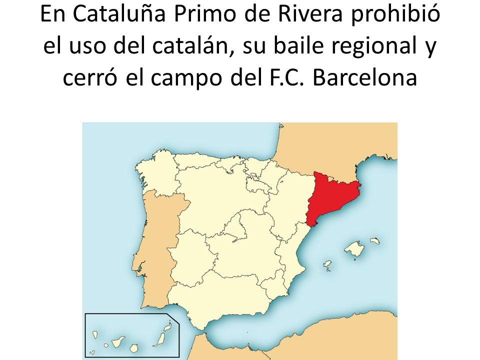 En Cataluña Primo de Rivera prohibió el uso del catalán, su baile regional y cerró el campo del F.C. Barcelona