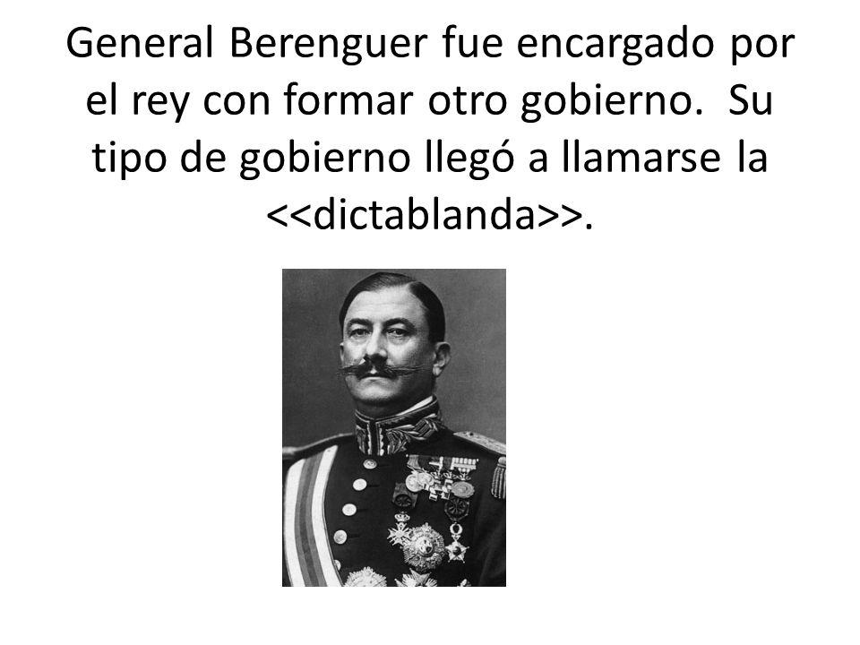 General Berenguer fue encargado por el rey con formar otro gobierno. Su tipo de gobierno llegó a llamarse la >.