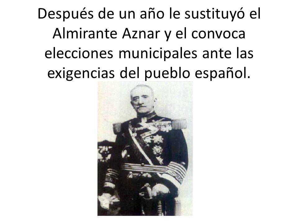 Después de un año le sustituyó el Almirante Aznar y el convoca elecciones municipales ante las exigencias del pueblo español.