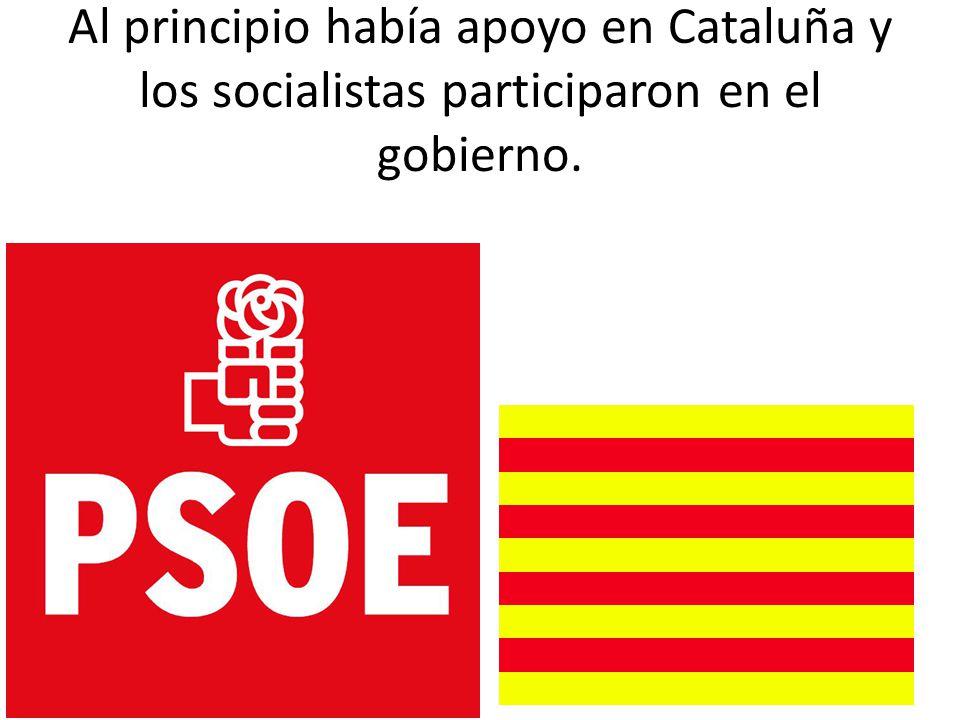 Al principio había apoyo en Cataluña y los socialistas participaron en el gobierno.