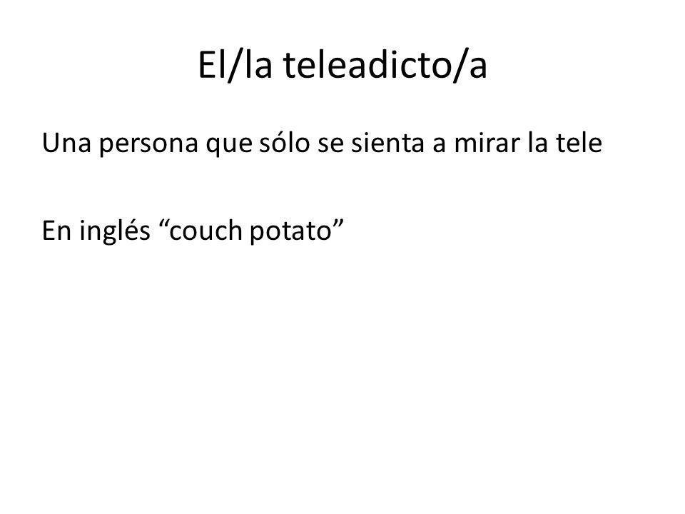 El/la teleadicto/a Una persona que sólo se sienta a mirar la tele En inglés couch potato
