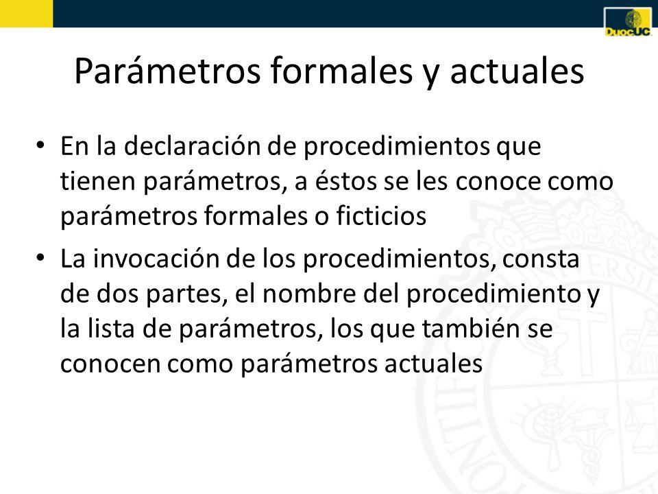 Parámetros formales y actuales En la declaración de procedimientos que tienen parámetros, a éstos se les conoce como parámetros formales o ficticios La invocación de los procedimientos, consta de dos partes, el nombre del procedimiento y la lista de parámetros, los que también se conocen como parámetros actuales