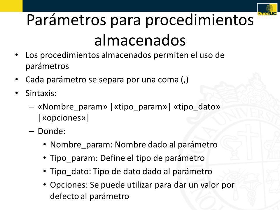 Parámetros para procedimientos almacenados Los procedimientos almacenados permiten el uso de parámetros Cada parámetro se separa por una coma (,) Sintaxis: – «Nombre_param» |«tipo_param»| «tipo_dato» |«opciones»| – Donde: Nombre_param: Nombre dado al parámetro Tipo_param: Define el tipo de parámetro Tipo_dato: Tipo de dato dado al parámetro Opciones: Se puede utilizar para dar un valor por defecto al parámetro
