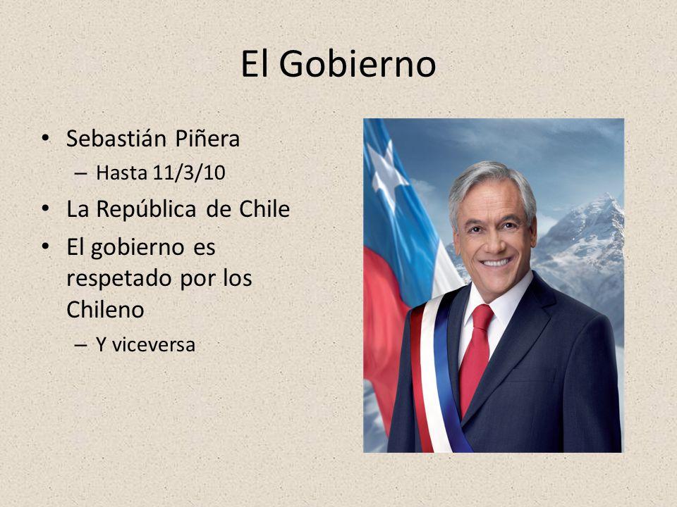 El Gobierno Sebastián Piñera – Hasta 11/3/10 La República de Chile El gobierno es respetado por los Chileno – Y viceversa