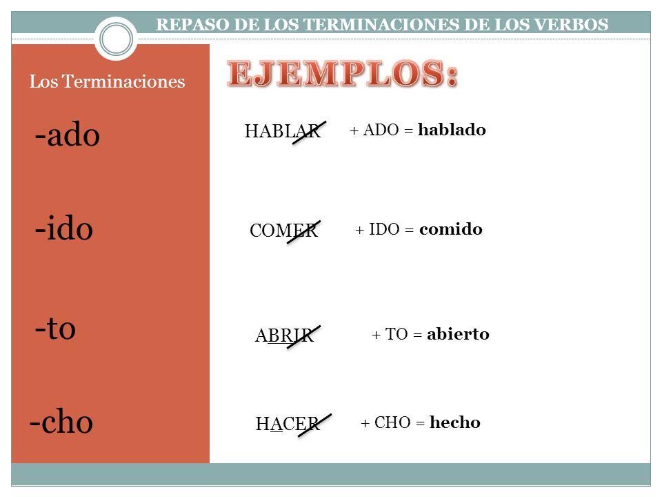 -ado Los Terminaciones -ido -to -cho HABLAR + ADO = hablado COMER + IDO = comido + TO = abierto + CHO = hecho ABRIR HACER REPASO DE LOS TERMINACIONES