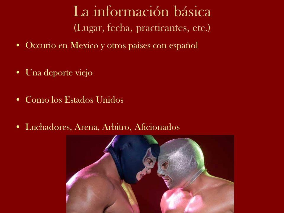 La información básica (Lugar, fecha, practicantes, etc.) Occurio en Mexico y otros paises con español Una deporte viejo Como los Estados Unidos Luchad