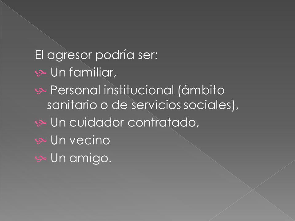 El agresor podría ser: Un familiar, Personal institucional (ámbito sanitario o de servicios sociales), Un cuidador contratado, Un vecino Un amigo.