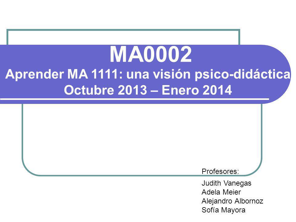 MA0002 Aprender MA 1111: una visión psico-didáctica Octubre 2013 – Enero 2014 Profesores: Judith Vanegas Adela Meier Alejandro Albornoz Sofía Mayora