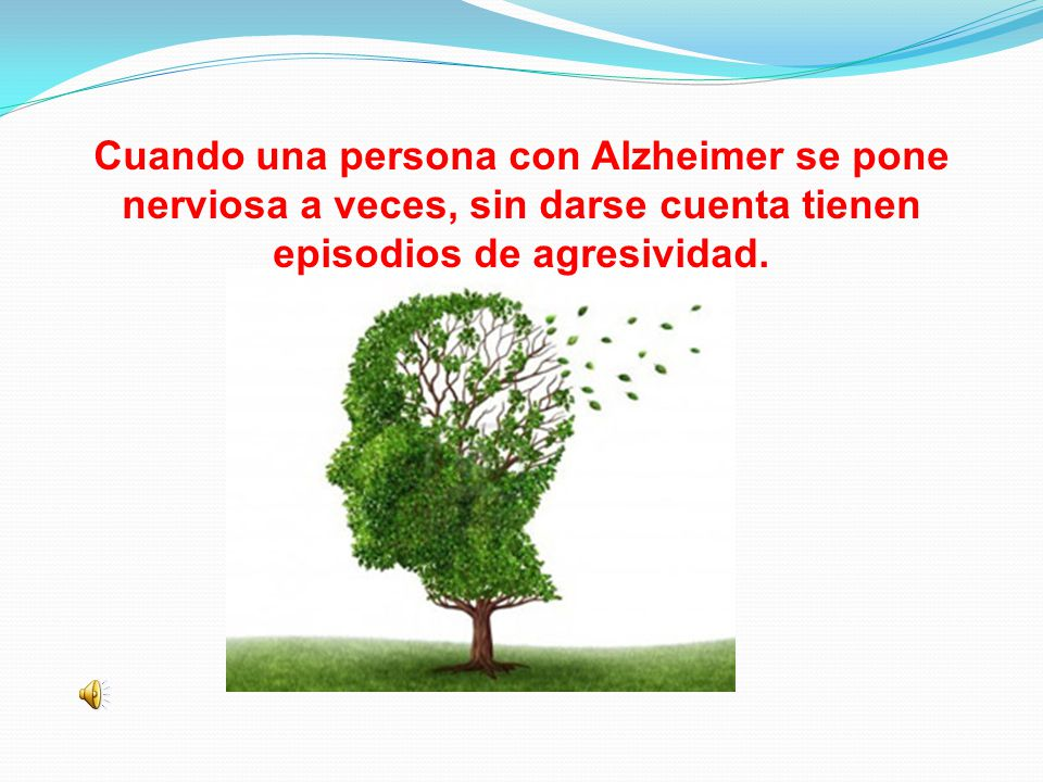 Cuando una persona con Alzheimer se pone nerviosa a veces, sin darse cuenta tienen episodios de agresividad.