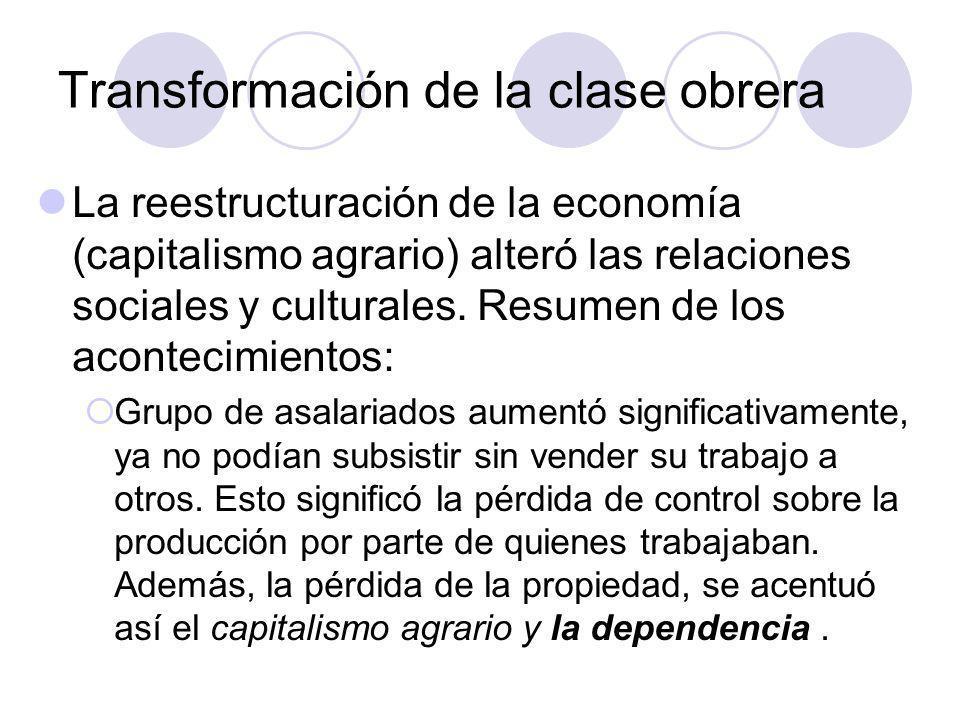Transformación de la clase obrera La reestructuración de la economía (capitalismo agrario) alteró las relaciones sociales y culturales.