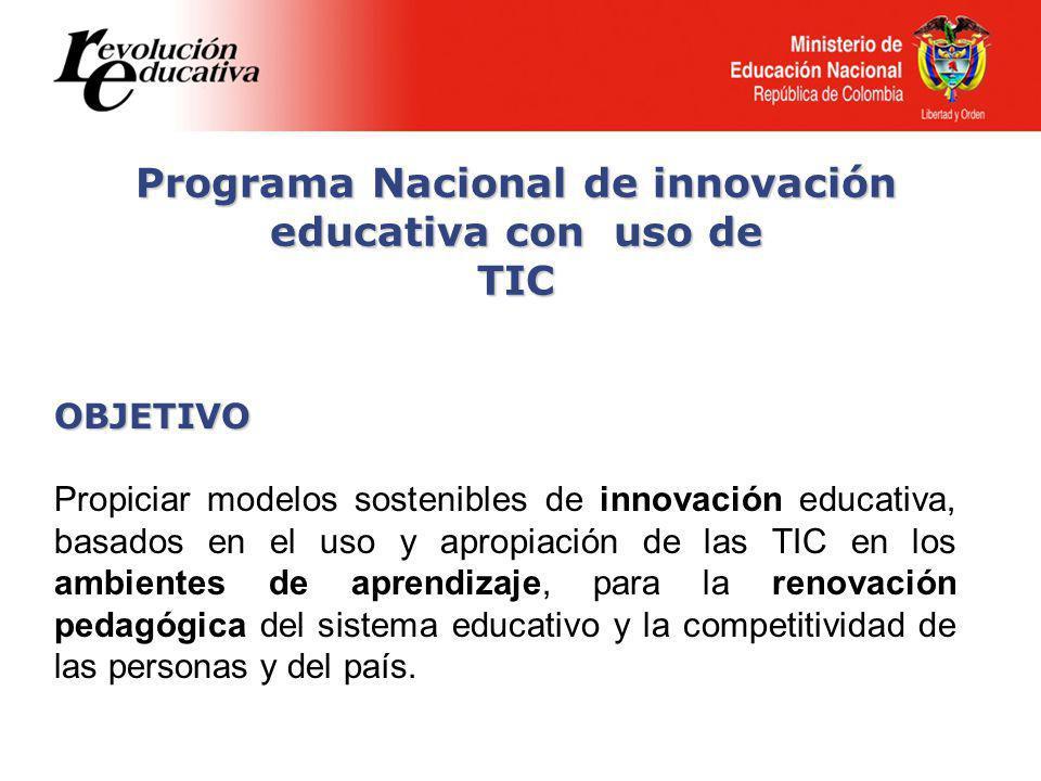 Programa Nacional de innovación educativa con uso de TIC OBJETIVO Propiciar modelos sostenibles de innovación educativa, basados en el uso y apropiación de las TIC en los ambientes de aprendizaje, para la renovación pedagógica del sistema educativo y la competitividad de las personas y del país.