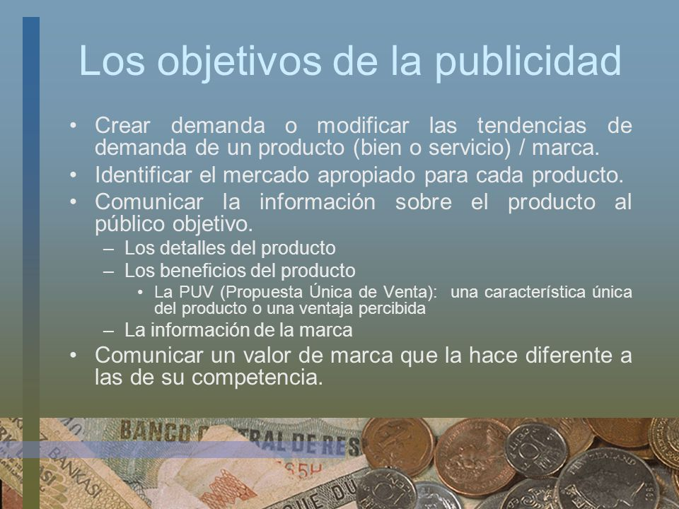 Los objetivos de la publicidad Crear demanda o modificar las tendencias de demanda de un producto (bien o servicio) / marca. Identificar el mercado ap