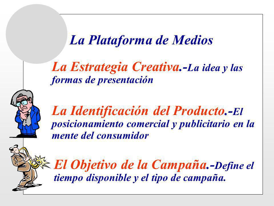 La Plataforma de Medios La Estrategia Creativa.- La idea y las formas de presentación La Identificación del Producto.- El posicionamiento comercial y