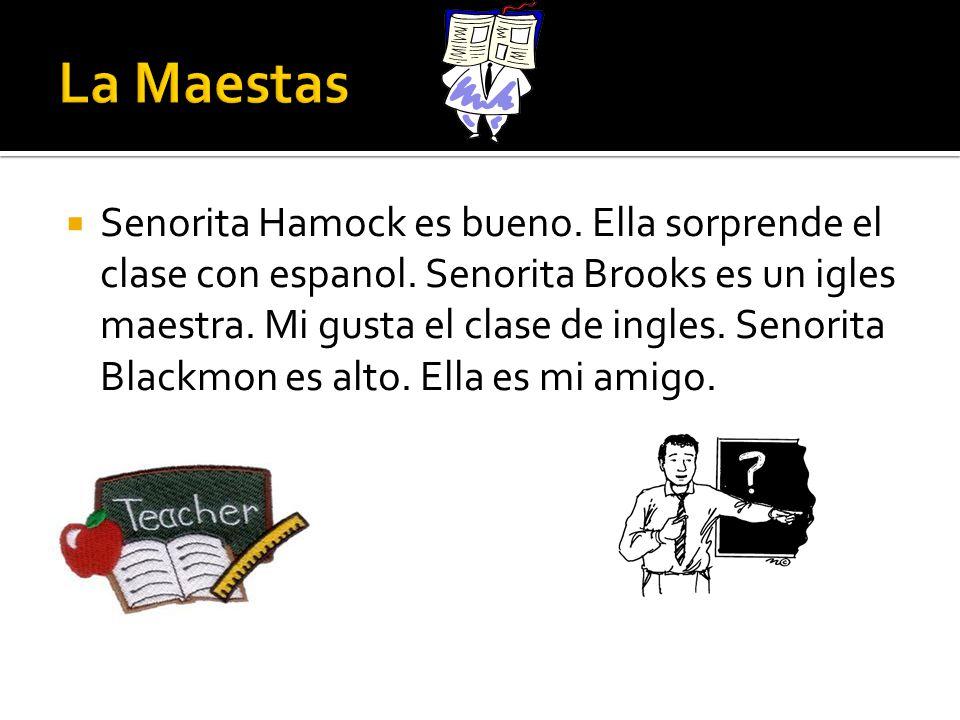Senorita Hamock es bueno. Ella sorprende el clase con espanol. Senorita Brooks es un igles maestra. Mi gusta el clase de ingles. Senorita Blackmon es