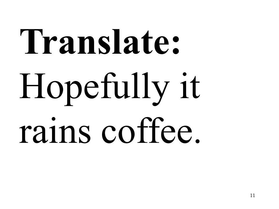 11 Translate: Hopefully it rains coffee.