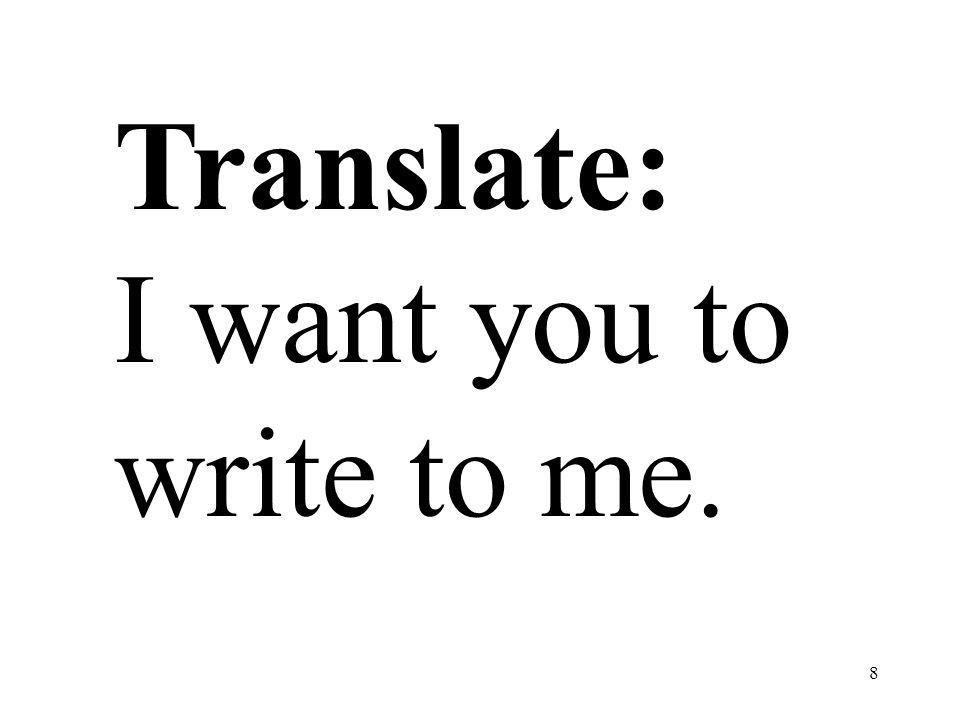 8 Translate: I want you to write to me.