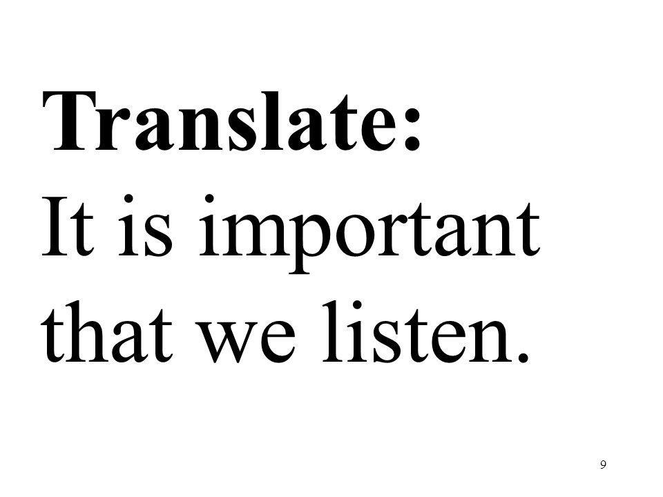 9 Translate: It is important that we listen.