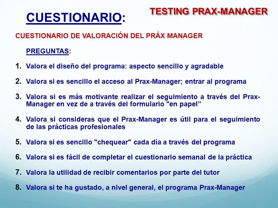 TESTING PRAX-MANAGER CUESTIONARIO: CUESTIONARIO DE VALORACIÓN DEL PRÁX MANAGER PREGUNTAS:  Valora el diseño del programa: aspecto sencillo y agradable  Valora si es sencillo el acceso al Prax-Manager; entrar al programa  Valora si es más motivante realizar el seguimiento a través del Prax- Manager en vez de a través del formulario en papel  Valora si consideras que el Prax-Manager es útil para el seguimiento de las prácticas profesionales  Valora si es sencillo chequear cada día a través del programa  Valora si es fácil de completar el cuestionario semanal de la práctica  Valora la utilidad de recibir comentarios por parte del tutor  Valora si te ha gustado, a nivel general, el programa Prax-Manager