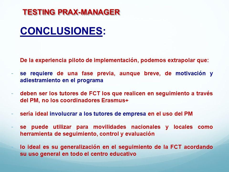 TESTING PRAX-MANAGER CONCLUSIONES: De la experiencia piloto de implementación, podemos extrapolar que: - se requiere de una fase previa, aunque breve, de motivación y adiestramiento en el programa - deben ser los tutores de FCT los que realicen en seguimiento a través del PM, no los coordinadores Erasmus+ - sería ideal involucrar a los tutores de empresa en el uso del PM - se puede utilizar para movilidades nacionales y locales como herramienta de seguimiento, control y evaluación - lo ideal es su generalización en el seguimiento de la FCT acordando su uso general en todo el centro educativo