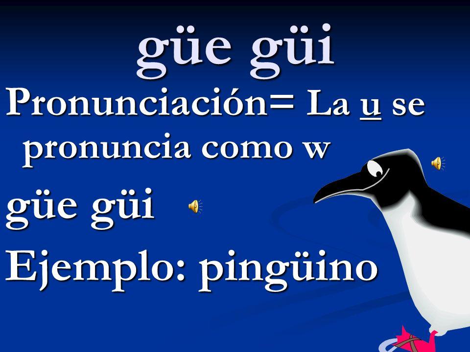 gue gui Pronunciación= La u es silenciosa gue gui guerra, guitarra