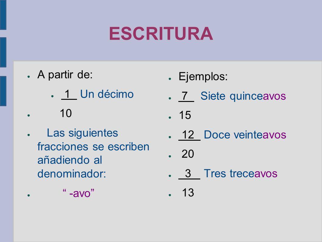 ESCRITURA ● A partir de: ● 1 Un décimo ● 10 ● Las siguientes fracciones se escriben añadiendo al denominador: ● -avo ● Ejemplos: ● 7 Siete quinceavos ● 15 ● 12 Doce veinteavos ● 20 ● 3 Tres treceavos ● 13