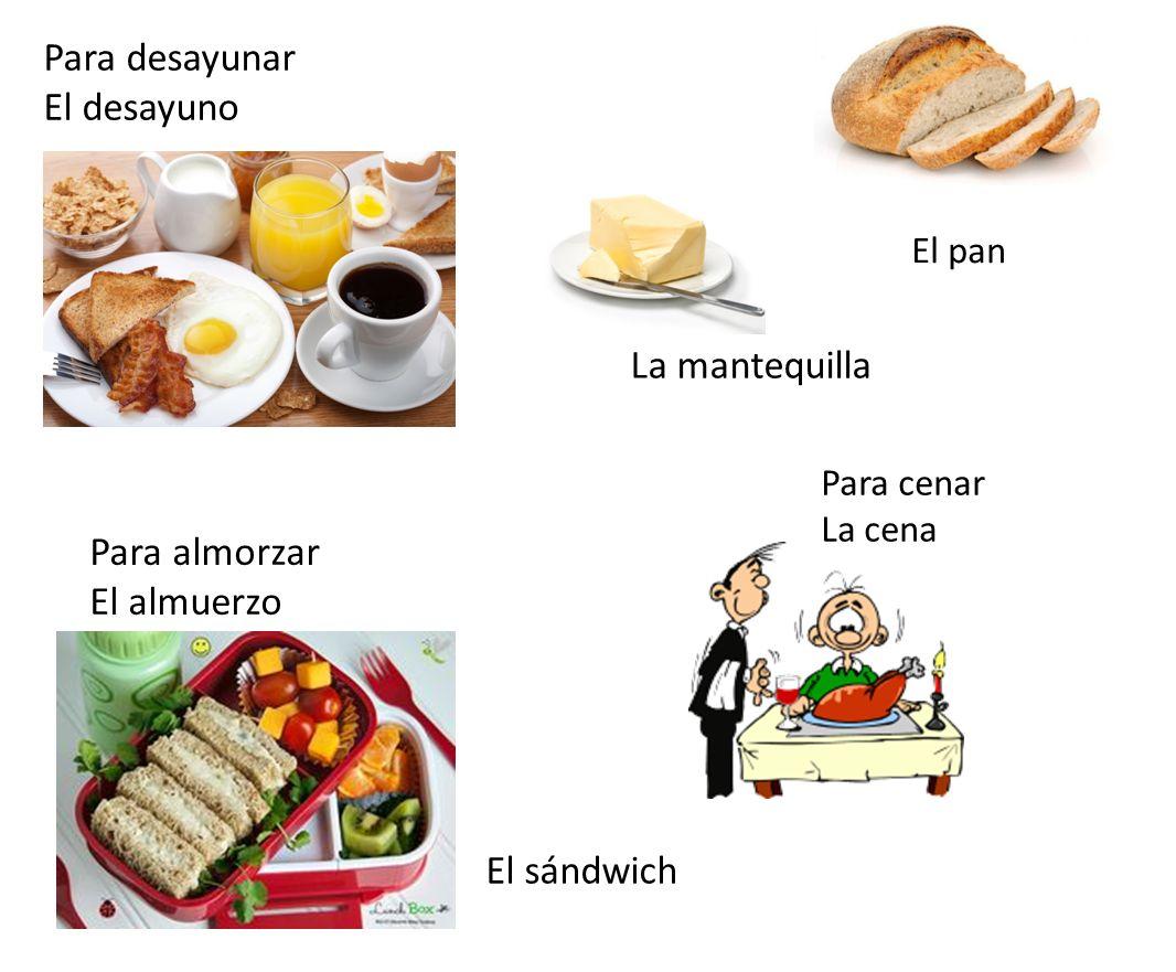 Para desayunar El desayuno La mantequilla Para almorzar El almuerzo El sándwich Para cenar La cena El pan