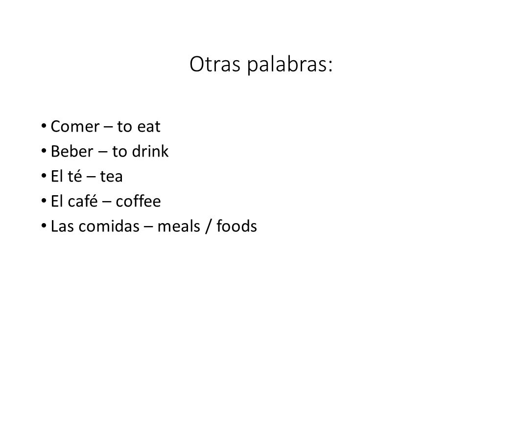 Otras palabras: Comer – to eat Beber – to drink El té – tea El café – coffee Las comidas – meals / foods