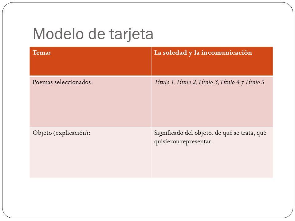 Modelo de tarjeta Tema:La soledad y la incomunicación Poemas seleccionados:Título 1, Título 2, Título 3, Título 4 y Título 5 Objeto (explicación):Significado del objeto, de qué se trata, qué quisieron representar.