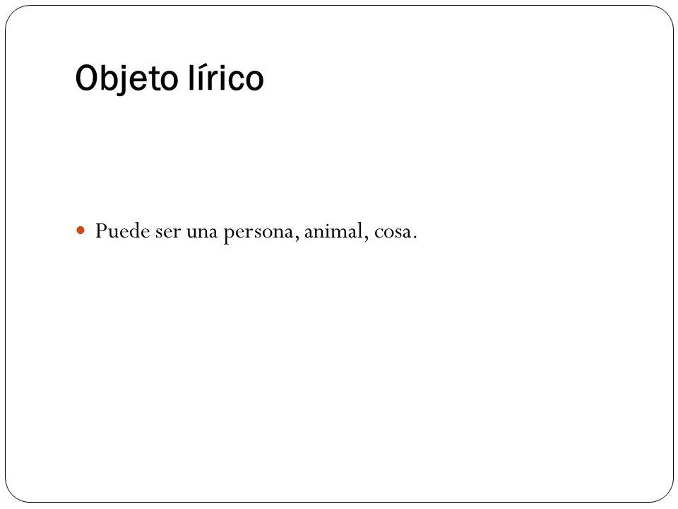 Objeto lírico Puede ser una persona, animal, cosa.
