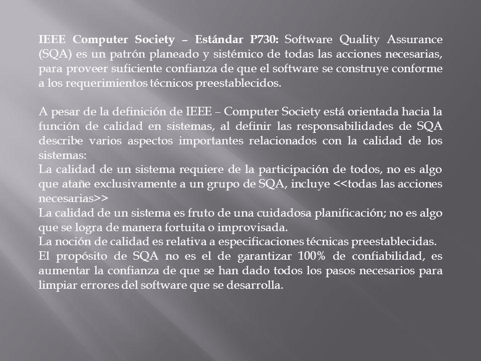 IEEE Computer Society – Estándar P730: Software Quality Assurance (SQA) es un patrón planeado y sistémico de todas las acciones necesarias, para proveer suficiente confianza de que el software se construye conforme a los requerimientos técnicos preestablecidos.