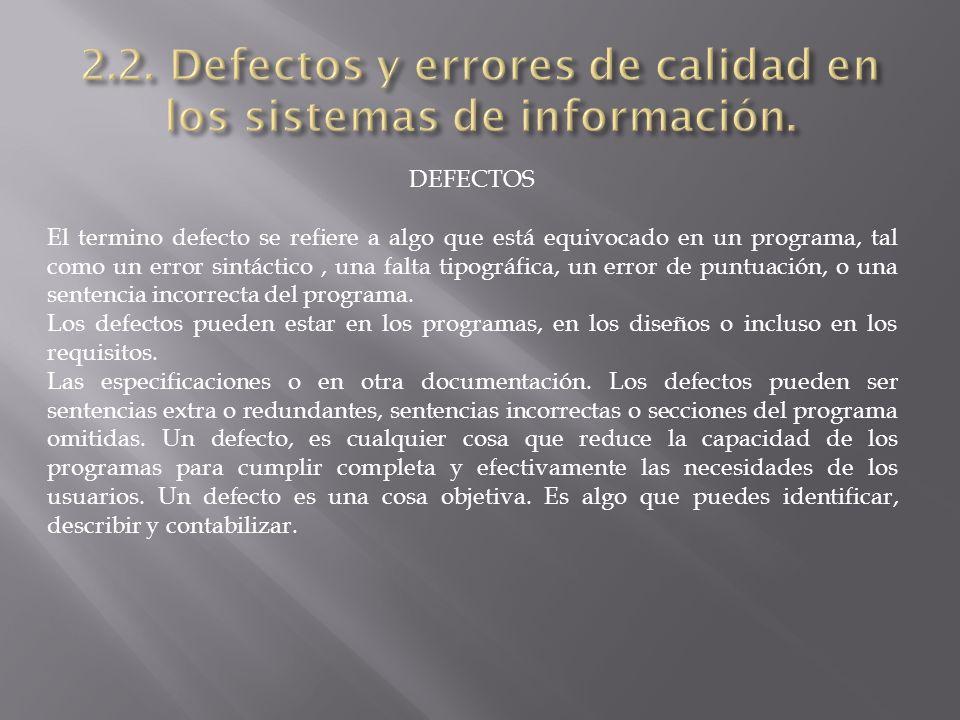 DEFECTOS El termino defecto se refiere a algo que está equivocado en un programa, tal como un error sintáctico, una falta tipográfica, un error de puntuación, o una sentencia incorrecta del programa.